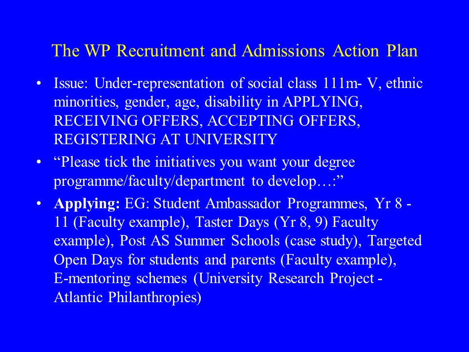 The WP Recruitment and Admissions Action Plan (continued) Receiving offers: EG: Review guidelines provided to central admissions, Use of success criteria (Fair Enough Project), Develop progression agreements (Chester College example), Exclusion of culturally narrow interview selection criteria, Refer unsuccessful applicants to more appropriate programmes (Faculty example) Accepting offers: EG: Review form/style/content of communication sent to applicants (Faculty example, University Retention Project) Targeted post offer events (Faculty example), Constructive feedback offered to unsuccessful interviewees (Faculty example) Registering at university: EG Pre-sessional courses (Faculty example), Develop Blackboard module to ease progression (University Retention Project)