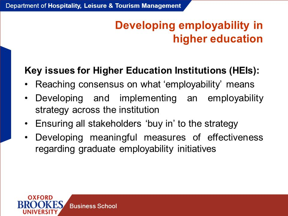 Department of Hospitality, Leisure & Tourism Management Business School Developing employability in higher education Key issues for Higher Education Institutions (HEIs): Reaching consensus on what employability means Developing and implementing an employability strategy across the institution Ensuring all stakeholders buy in to the strategy Developing meaningful measures of effectiveness regarding graduate employability initiatives