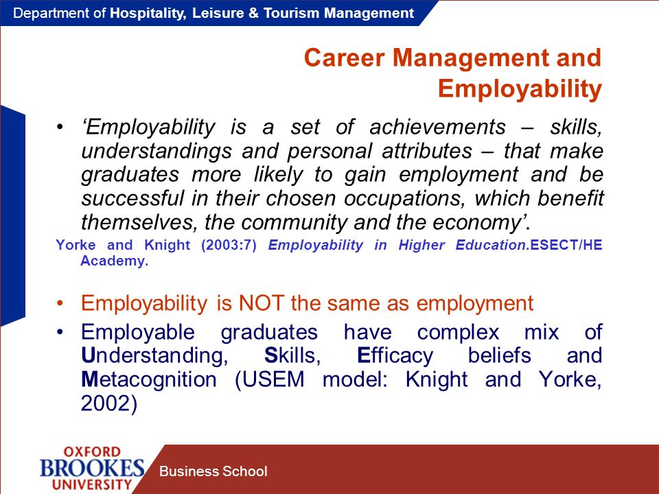 Department of Hospitality, Leisure & Tourism Management Business School Career Management and Employability Employability is about developing capable graduates: Capable people not only know about their specialisms, they also have the confidence to apply their knowledge and skills within varied and challenging situations and to continue to develop their specialist knowledge and skills … Stephenson, J.