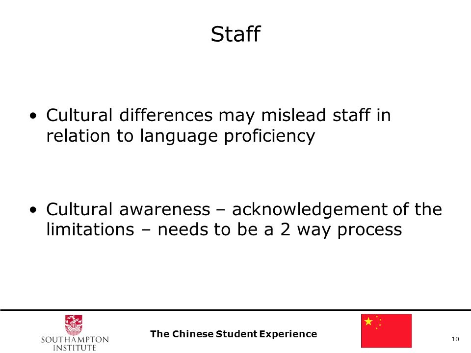 The Chinese Student Experience 10 Staff Cultural differences may mislead staff in relation to language proficiency Cultural awareness – acknowledgemen