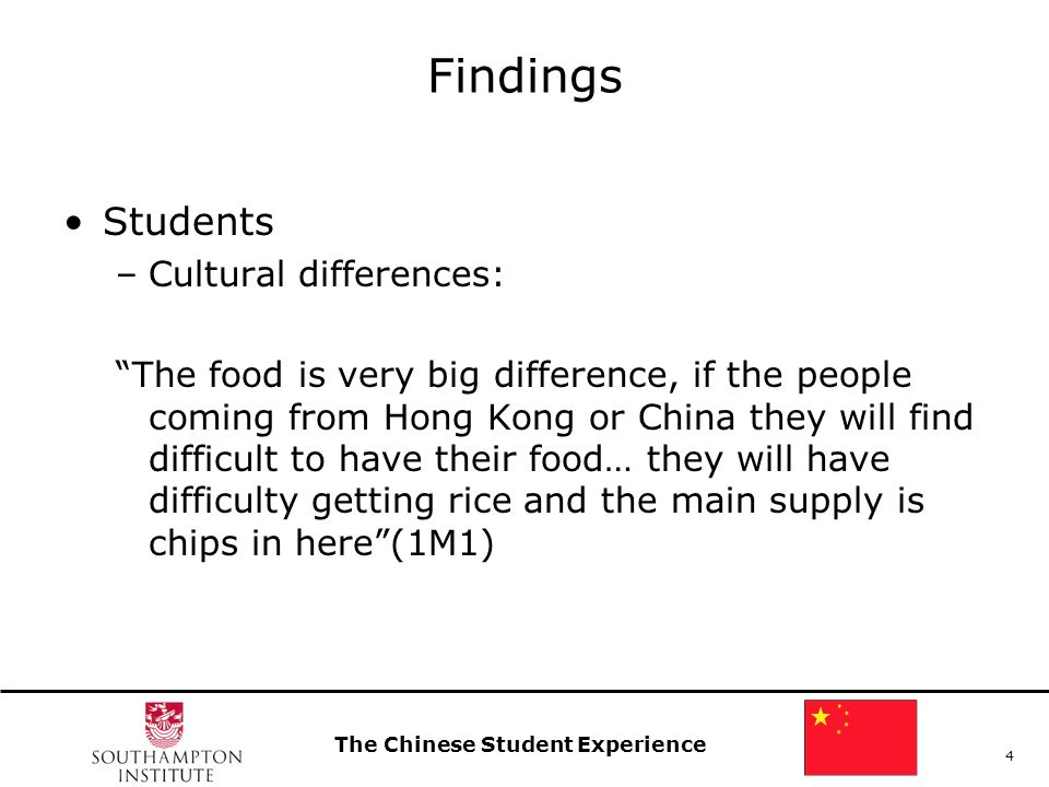 The Chinese Student Experience 4 Findings Students –Cultural differences: The food is very big difference, if the people coming from Hong Kong or Chin