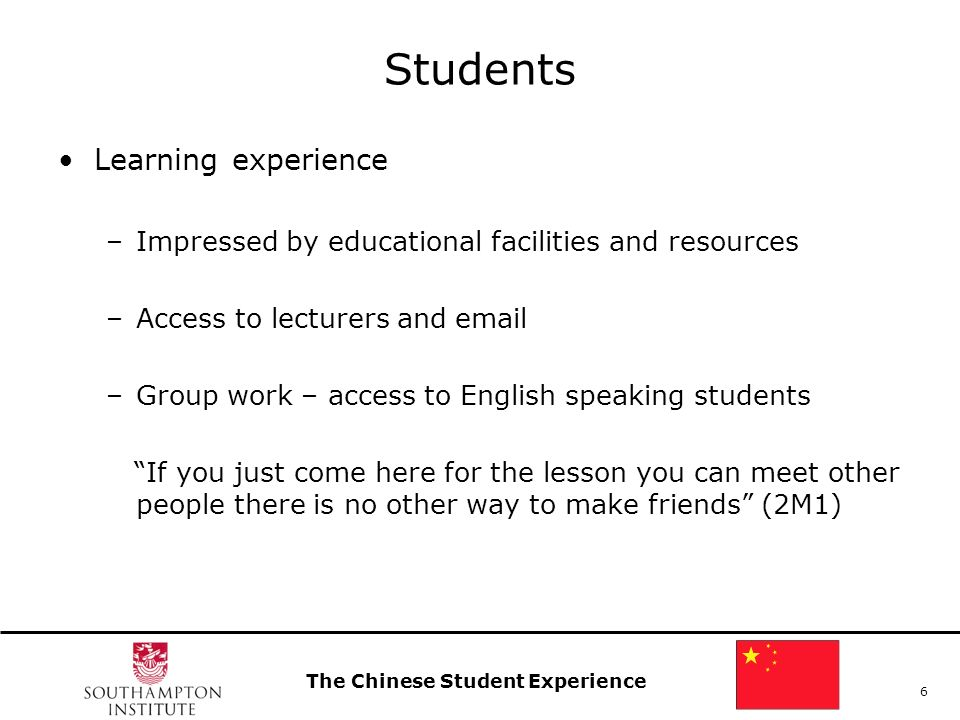 The Chinese Student Experience 6 Students Learning experience –Impressed by educational facilities and resources –Access to lecturers and email –Group