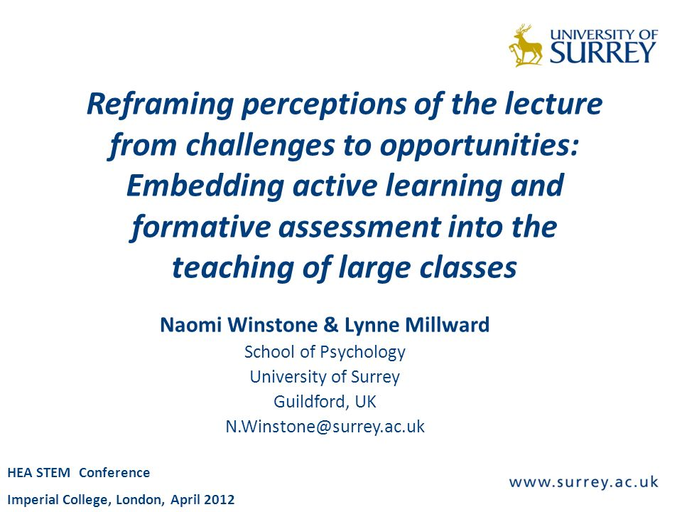 Reframing perceptions of the lecture from challenges to opportunities: Embedding active learning and formative assessment into the teaching of large classes Naomi Winstone & Lynne Millward School of Psychology University of Surrey Guildford, UK N.Winstone@surrey.ac.uk HEA STEM Conference Imperial College, London, April 2012