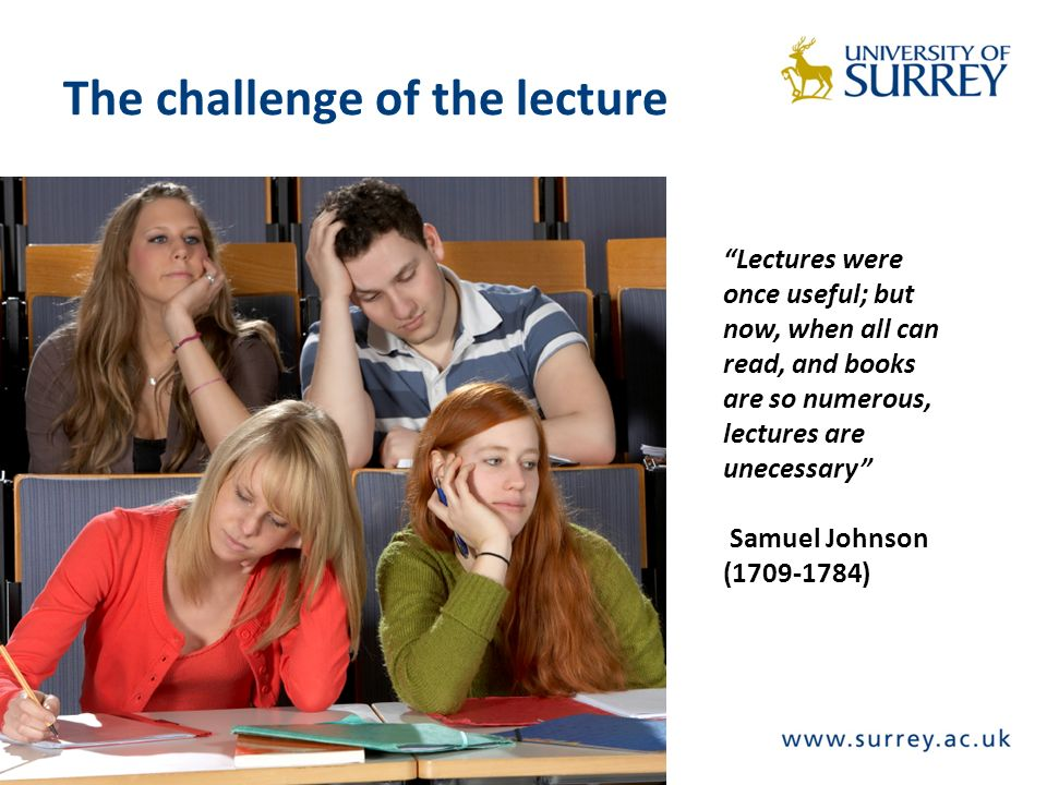 The challenge of the lecture Lectures were once useful; but now, when all can read, and books are so numerous, lectures are unecessary Samuel Johnson (1709-1784)