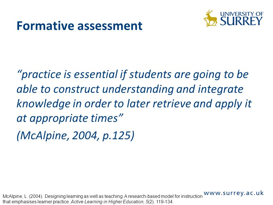 Formative assessment practice is essential if students are going to be able to construct understanding and integrate knowledge in order to later retrieve and apply it at appropriate times (McAlpine, 2004, p.125) McAlpine, L.