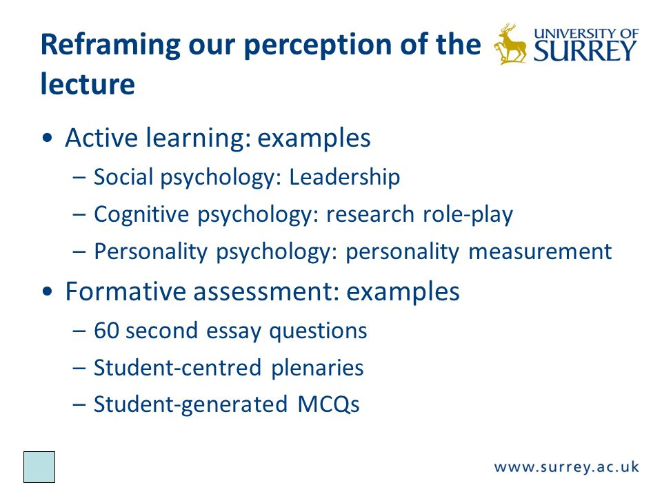 Reframing our perception of the lecture Active learning: examples –Social psychology: Leadership –Cognitive psychology: research role-play –Personality psychology: personality measurement Formative assessment: examples –60 second essay questions –Student-centred plenaries –Student-generated MCQs