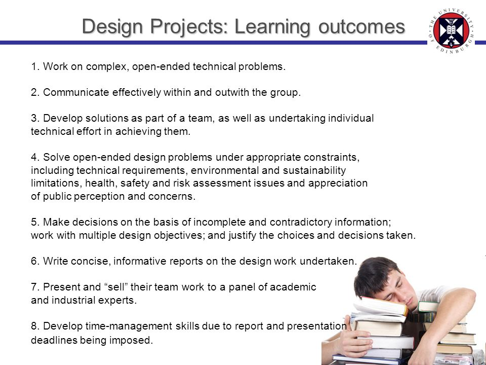 Design Projects: Learning outcomes 1. Work on complex, open-ended technical problems. 2. Communicate effectively within and outwith the group. 3. Deve