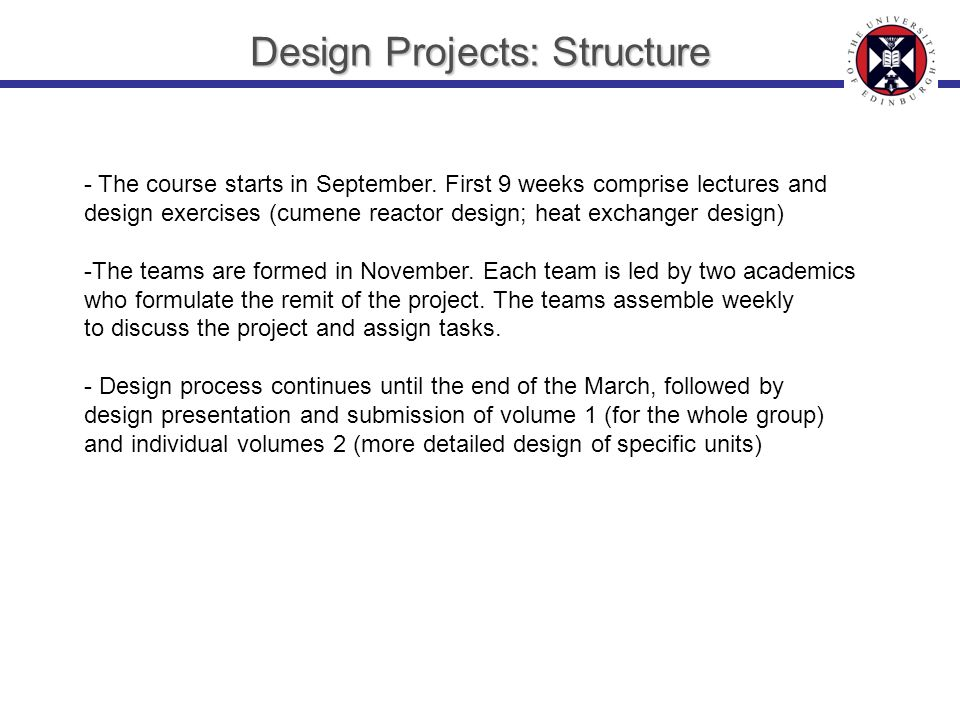 Design Projects: Structure - The course starts in September. First 9 weeks comprise lectures and design exercises (cumene reactor design; heat exchang