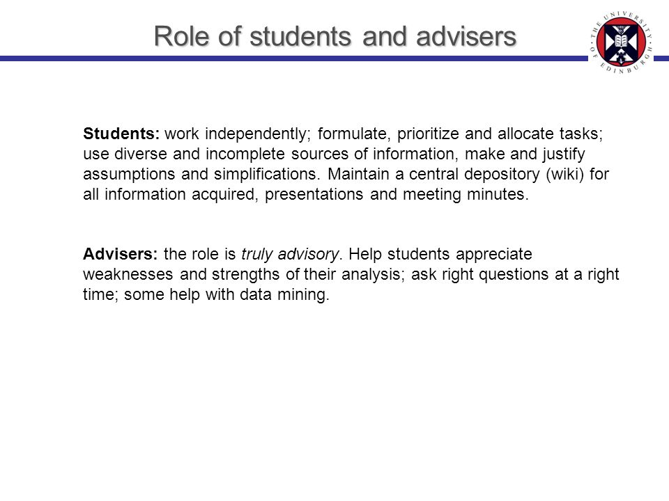 Role of students and advisers Students: work independently; formulate, prioritize and allocate tasks; use diverse and incomplete sources of information, make and justify assumptions and simplifications.