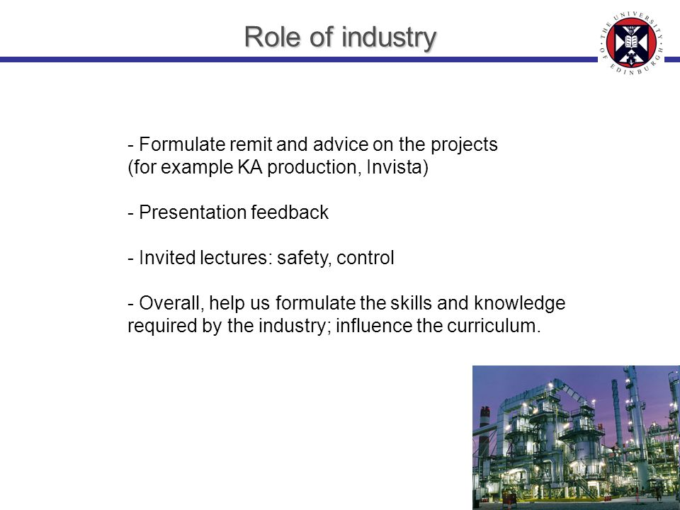 Role of industry - Formulate remit and advice on the projects (for example KA production, Invista) - Presentation feedback - Invited lectures: safety, control - Overall, help us formulate the skills and knowledge required by the industry; influence the curriculum.