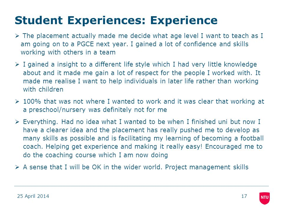Student Experiences: Experience The placement actually made me decide what age level I want to teach as I am going on to a PGCE next year.