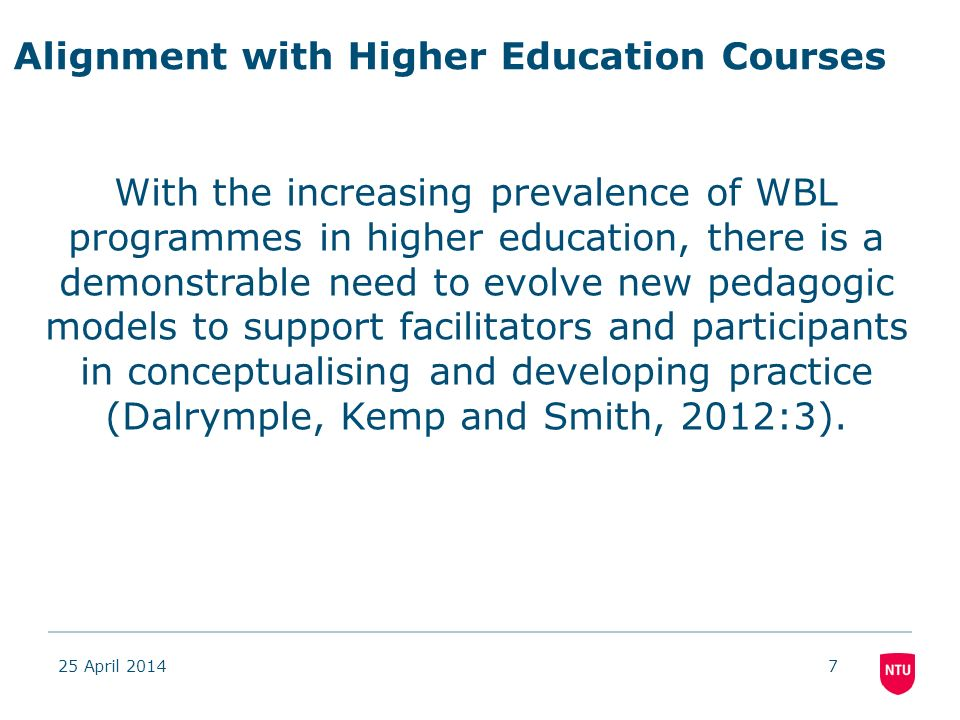 Alignment with Higher Education Courses 25 April 20147 With the increasing prevalence of WBL programmes in higher education, there is a demonstrable need to evolve new pedagogic models to support facilitators and participants in conceptualising and developing practice (Dalrymple, Kemp and Smith, 2012:3).