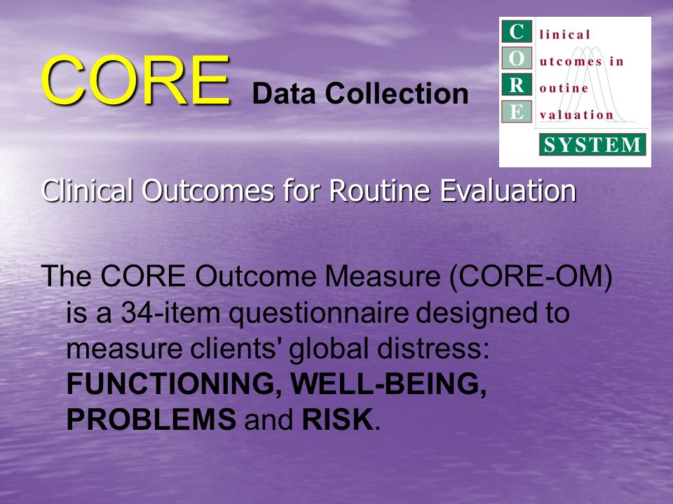 CORE CORE Data Collection Clinical Outcomes for Routine Evaluation The CORE Outcome Measure (CORE-OM) is a 34-item questionnaire designed to measure clients global distress: FUNCTIONING, WELL-BEING, PROBLEMS and RISK.