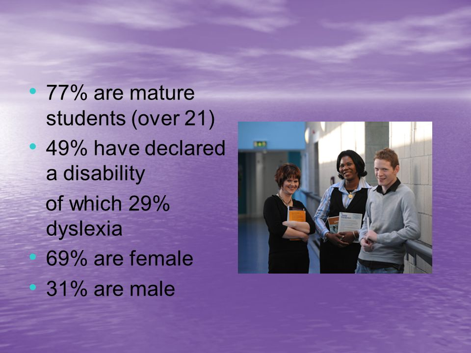 77% are mature students (over 21) 49% have declared a disability of which 29% dyslexia 69% are female 31% are male