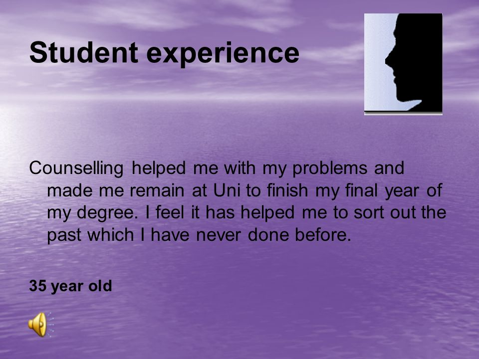 Student experience Counselling helped me with my problems and made me remain at Uni to finish my final year of my degree.