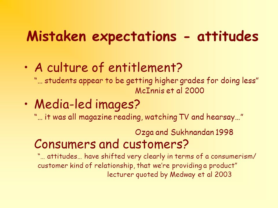 Mistaken expectations - attitudes A culture of entitlement? … students appear to be getting higher grades for doing less McInnis et al 2000 Media-led