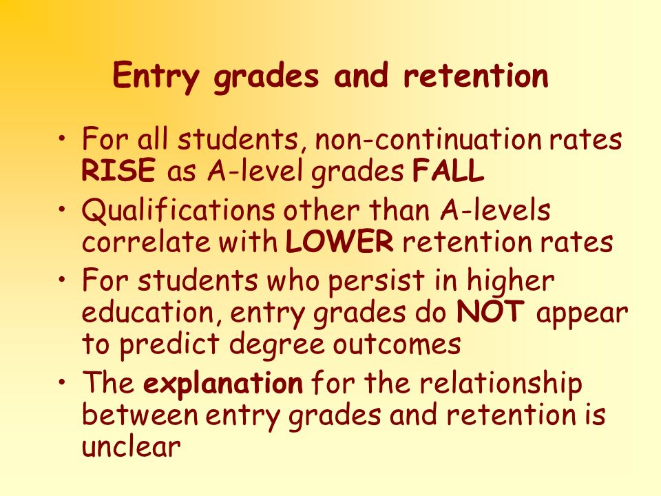 Entry grades and retention For all students, non-continuation rates RISE as A-level grades FALL Qualifications other than A-levels correlate with LOWER retention rates For students who persist in higher education, entry grades do NOT appear to predict degree outcomes The explanation for the relationship between entry grades and retention is unclear