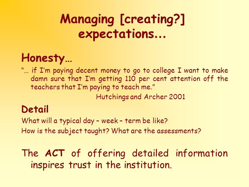 Managing [creating ] expectations … Honesty… … if Im paying decent money to go to college I want to make damn sure that Im getting 110 per cent attention off the teachers that Im paying to teach me.