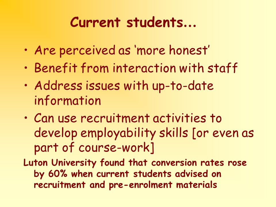 Current students … Are perceived as more honest Benefit from interaction with staff Address issues with up-to-date information Can use recruitment activities to develop employability skills [or even as part of course-work] Luton University found that conversion rates rose by 60% when current students advised on recruitment and pre-enrolment materials