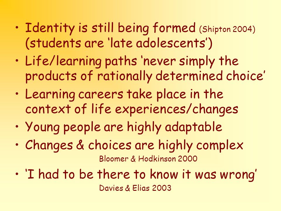 Identity is still being formed (Shipton 2004) (students are late adolescents) Life/learning paths never simply the products of rationally determined choice Learning careers take place in the context of life experiences/changes Young people are highly adaptable Changes & choices are highly complex Bloomer & Hodkinson 2000 I had to be there to know it was wrong Davies & Elias 2003