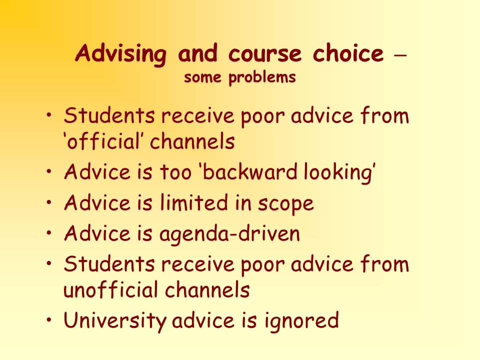 Advising and course choice – some problems Students receive poor advice from official channels Advice is too backward looking Advice is limited in scope Advice is agenda-driven Students receive poor advice from unofficial channels University advice is ignored