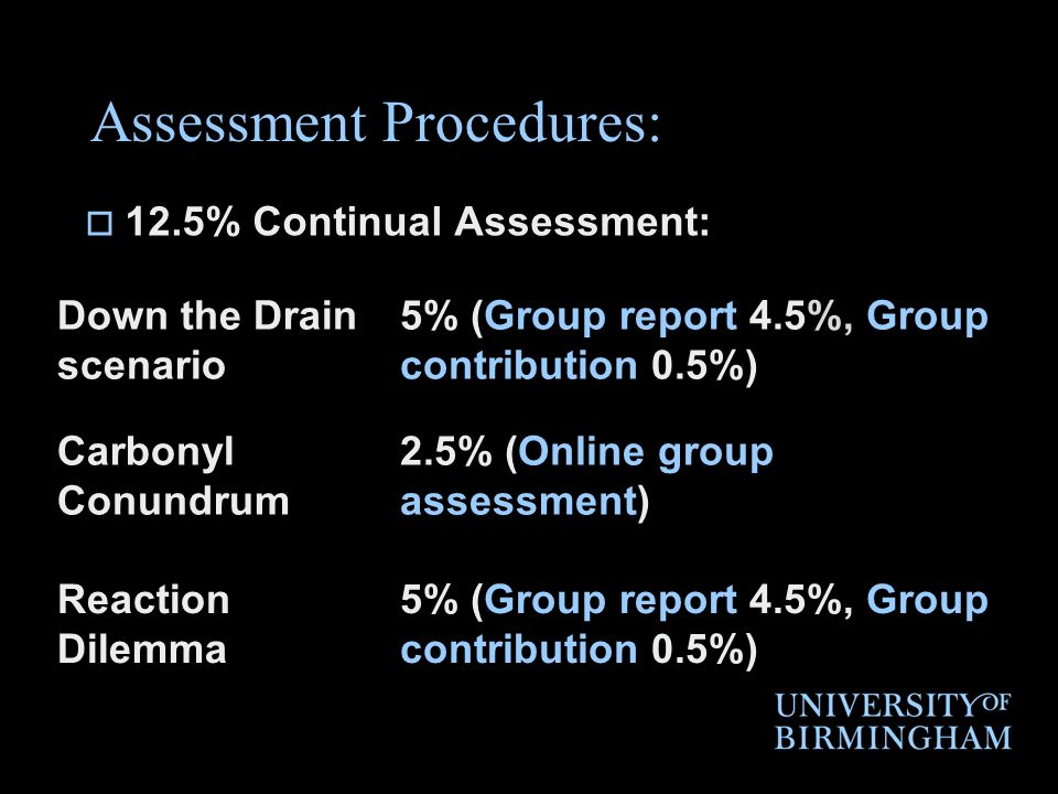 Assessment Procedures: 12.5% Continual Assessment: Down the Drain scenario 5% (Group report 4.5%, Group contribution 0.5%) Carbonyl Conundrum 2.5% (On