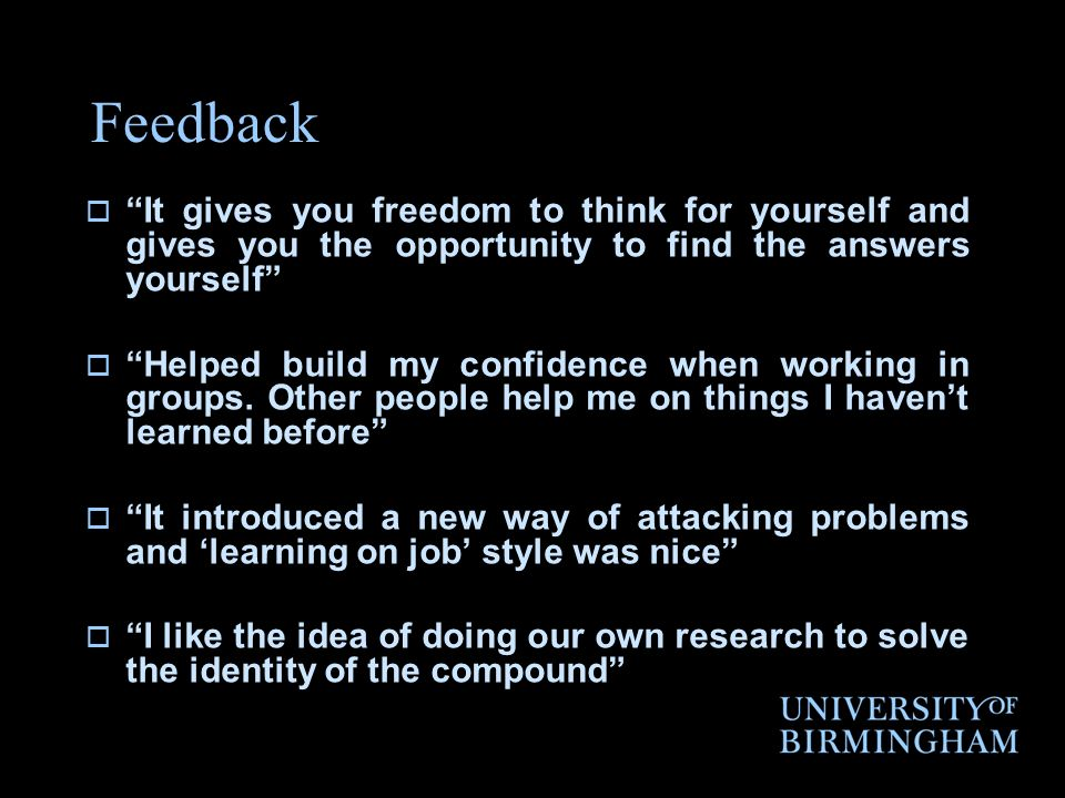 Feedback It gives you freedom to think for yourself and gives you the opportunity to find the answers yourself Helped build my confidence when working