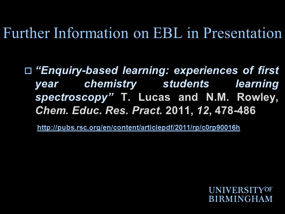 Further Information on EBL in Presentation Enquiry-based learning: experiences of first year chemistry students learning spectroscopy T. Lucas and N.M