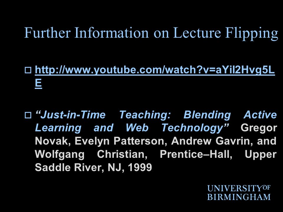Further Information on Lecture Flipping http://www.youtube.com/watch?v=aYiI2Hvg5L E http://www.youtube.com/watch?v=aYiI2Hvg5L E Just-in-Time Teaching: