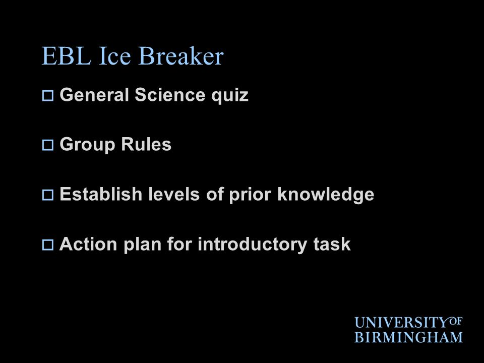 EBL Ice Breaker General Science quiz Group Rules Establish levels of prior knowledge Action plan for introductory task