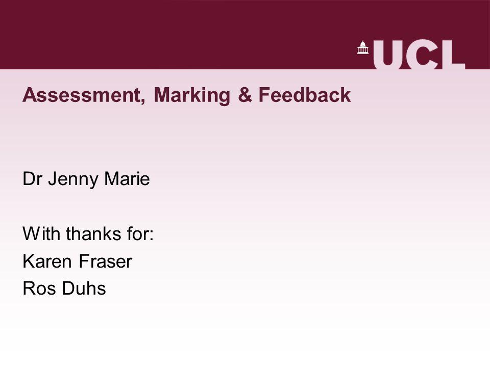 Assessment, Marking & Feedback Dr Jenny Marie With thanks for: Karen Fraser Ros Duhs