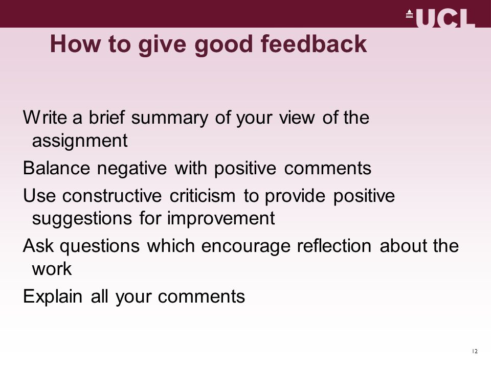 12 How to give good feedback Write a brief summary of your view of the assignment Balance negative with positive comments Use constructive criticism t