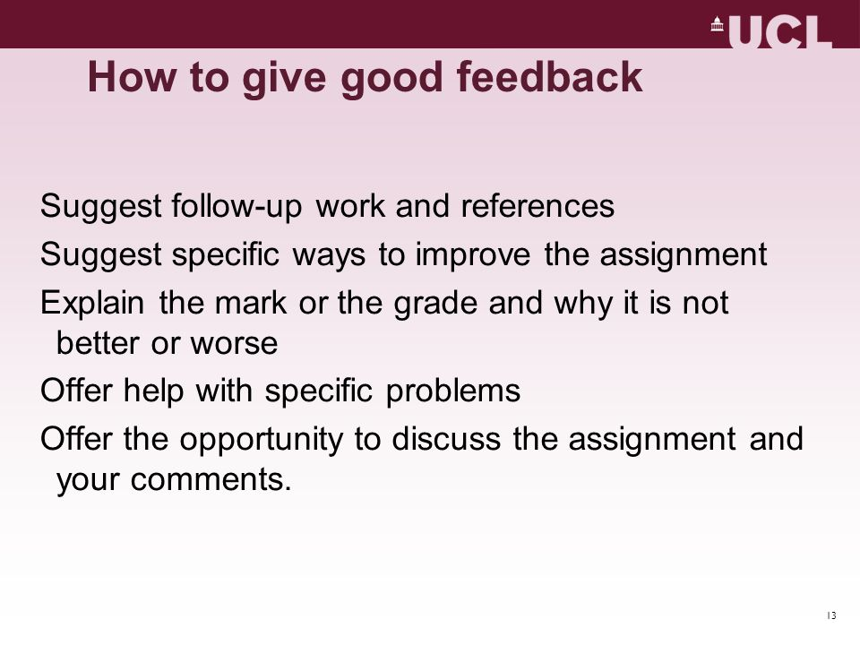 13 Suggest follow-up work and references Suggest specific ways to improve the assignment Explain the mark or the grade and why it is not better or wor