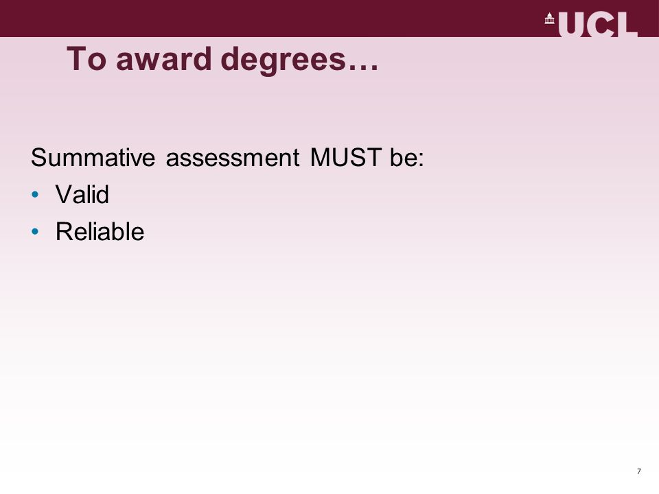 7 To award degrees… Summative assessment MUST be: Valid Reliable