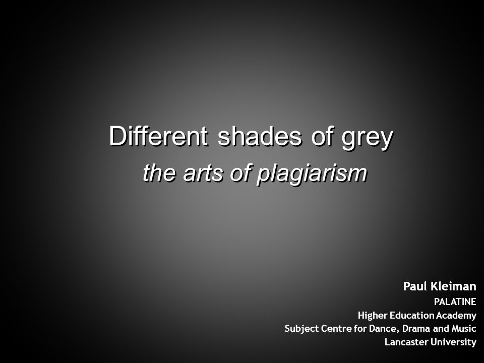 Different shades of grey the arts of plagiarism Different shades of grey the arts of plagiarism Paul Kleiman PALATINE Higher Education Academy Subject