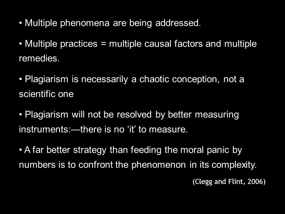 Multiple phenomena are being addressed. Multiple practices = multiple causal factors and multiple remedies. Plagiarism is necessarily a chaotic concep