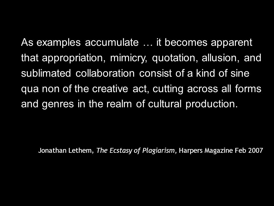 As examples accumulate … it becomes apparent that appropriation, mimicry, quotation, allusion, and sublimated collaboration consist of a kind of sine