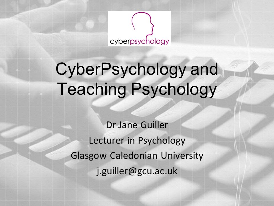CyberPsychology and Teaching Psychology Dr Jane Guiller Lecturer in Psychology Glasgow Caledonian University j.guiller@gcu.ac.uk