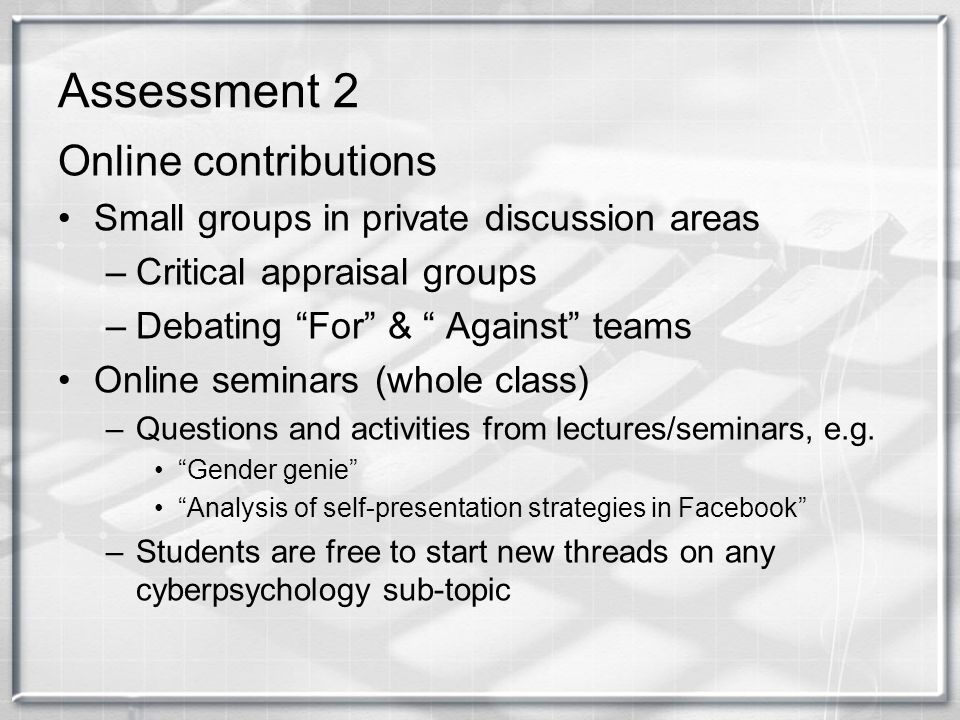 Assessment 2 Online contributions Small groups in private discussion areas –Critical appraisal groups –Debating For & Against teams Online seminars (w
