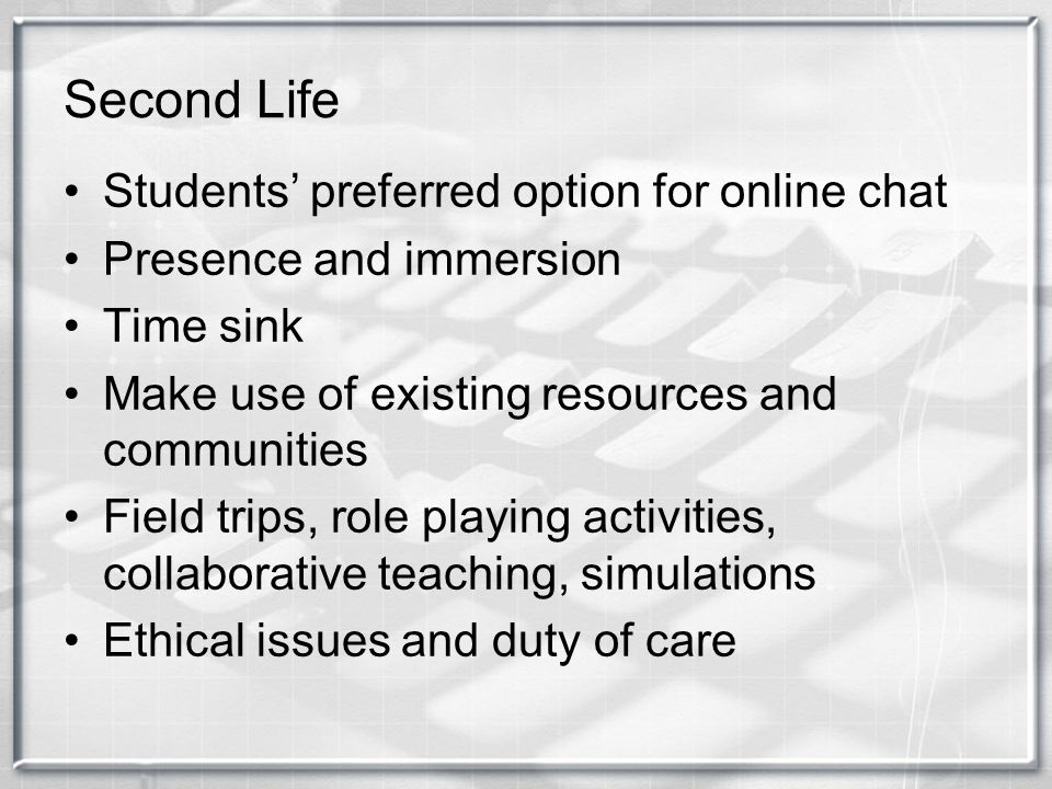 Second Life Students preferred option for online chat Presence and immersion Time sink Make use of existing resources and communities Field trips, rol