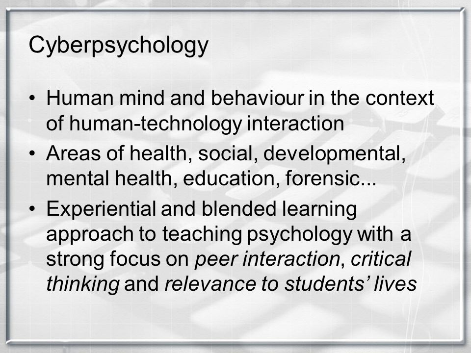 Cyberpsychology Human mind and behaviour in the context of human-technology interaction Areas of health, social, developmental, mental health, educati
