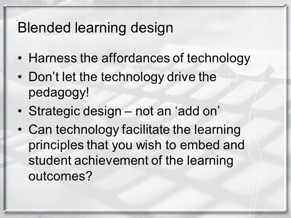 Blended learning design Harness the affordances of technology Dont let the technology drive the pedagogy! Strategic design – not an add on Can technol