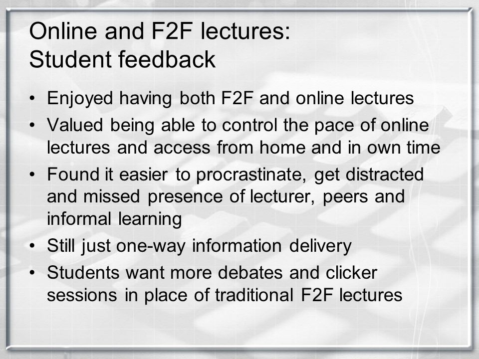 Online and F2F lectures: Student feedback Enjoyed having both F2F and online lectures Valued being able to control the pace of online lectures and acc