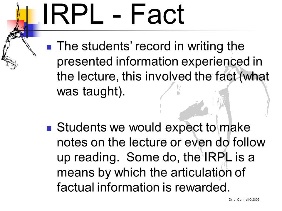 Dr. J. Connell © 2009 IRPL - Fact The students record in writing the presented information experienced in the lecture, this involved the fact (what wa