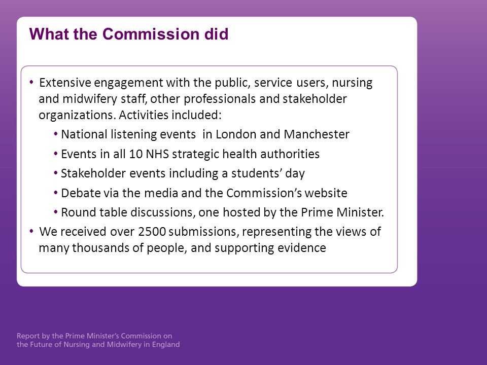 What the Commission did Extensive engagement with the public, service users, nursing and midwifery staff, other professionals and stakeholder organiza