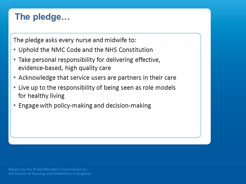 The pledge… The pledge asks every nurse and midwife to: Uphold the NMC Code and the NHS Constitution Take personal responsibility for delivering effec