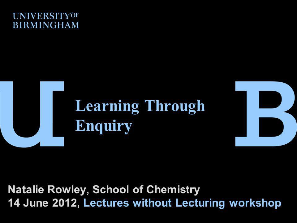 Learning Through Enquiry Natalie Rowley, School of Chemistry 14 June 2012, Lectures without Lecturing workshop