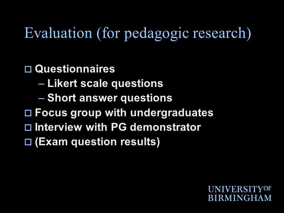 Evaluation (for pedagogic research) Questionnaires –Likert scale questions –Short answer questions Focus group with undergraduates Interview with PG demonstrator (Exam question results)