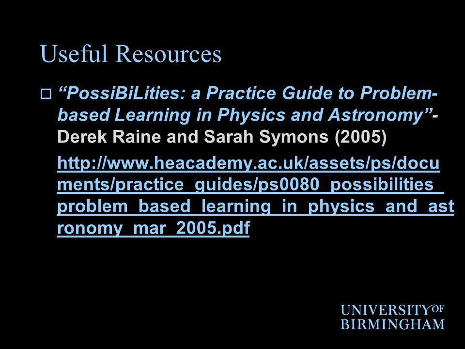 Useful Resources PossiBiLities: a Practice Guide to Problem- based Learning in Physics and Astronomy- Derek Raine and Sarah Symons (2005) http://www.heacademy.ac.uk/assets/ps/docu ments/practice_guides/ps0080_possibilities_ problem_based_learning_in_physics_and_ast ronomy_mar_2005.pdf
