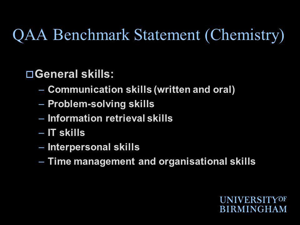 QAA Benchmark Statement (Chemistry) General skills: –Communication skills (written and oral) –Problem-solving skills –Information retrieval skills –IT skills –Interpersonal skills –Time management and organisational skills
